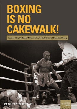 Boxing is no Cakewalk! Azumah 'Ring Professor' Nelson in the Social History of Ghanaian Boxing
