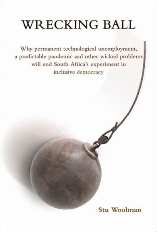 Wrecking Ball: Why permanent technological unemployment, a predictable pandemic and other wicked problems will end South Africa's experiment in inclusive democracy
